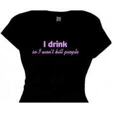 I drink so I won't kill people funny drinking tee